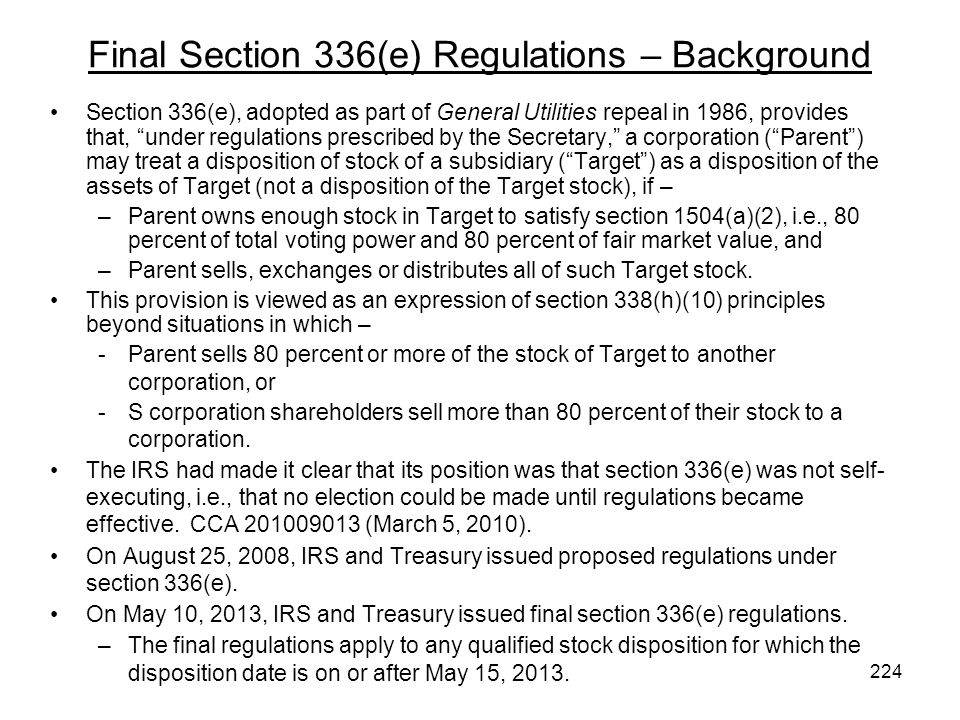 Final Section 336(e) Regulations – Background Section 336(e), adopted as part of General Utilities repeal in 1986, provides that, under regulations prescribed by the Secretary, a corporation (Parent) may treat a disposition of stock of a subsidiary (Target) as a disposition of the assets of Target (not a disposition of the Target stock), if – –Parent owns enough stock in Target to satisfy section 1504(a)(2), i.e., 80 percent of total voting power and 80 percent of fair market value, and –Parent sells, exchanges or distributes all of such Target stock.