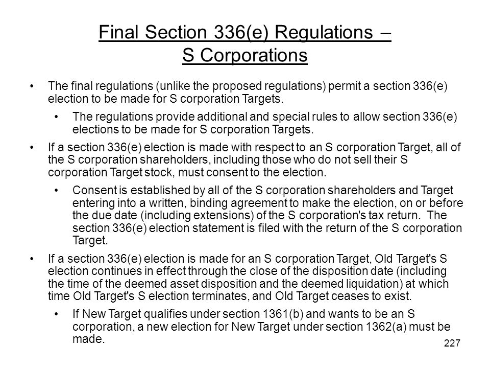 Final Section 336(e) Regulations – S Corporations The final regulations (unlike the proposed regulations) permit a section 336(e) election to be made for S corporation Targets.