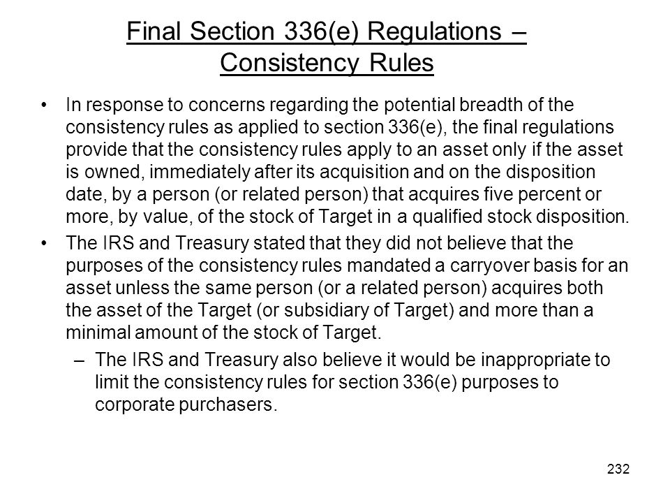 In response to concerns regarding the potential breadth of the consistency rules as applied to section 336(e), the final regulations provide that the consistency rules apply to an asset only if the asset is owned, immediately after its acquisition and on the disposition date, by a person (or related person) that acquires five percent or more, by value, of the stock of Target in a qualified stock disposition.