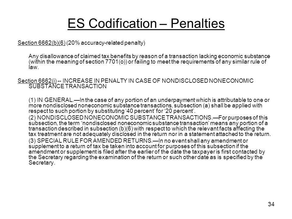 ES Codification – Penalties Section 6662(b)(6) (20% accuracy-related penalty) Any disallowance of claimed tax benefits by reason of a transaction lacking economic substance (within the meaning of section 7701(o)) or failing to meet the requirements of any similar rule of law.