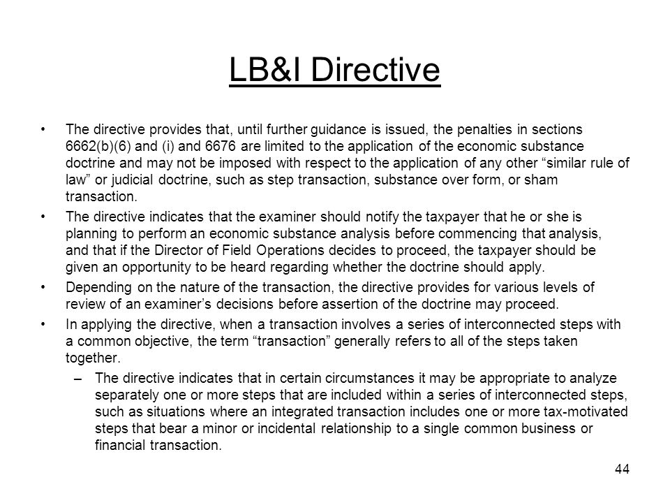 LB&I Directive The directive provides that, until further guidance is issued, the penalties in sections 6662(b)(6) and (i) and 6676 are limited to the application of the economic substance doctrine and may not be imposed with respect to the application of any other similar rule of law or judicial doctrine, such as step transaction, substance over form, or sham transaction.