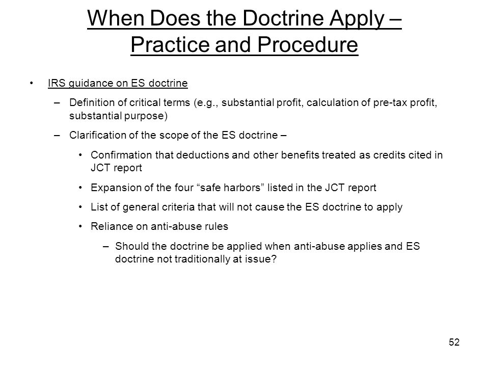 When Does the Doctrine Apply – Practice and Procedure IRS guidance on ES doctrine –Definition of critical terms (e.g., substantial profit, calculation of pre-tax profit, substantial purpose) –Clarification of the scope of the ES doctrine – Confirmation that deductions and other benefits treated as credits cited in JCT report Expansion of the four safe harbors listed in the JCT report List of general criteria that will not cause the ES doctrine to apply Reliance on anti-abuse rules –Should the doctrine be applied when anti-abuse applies and ES doctrine not traditionally at issue.