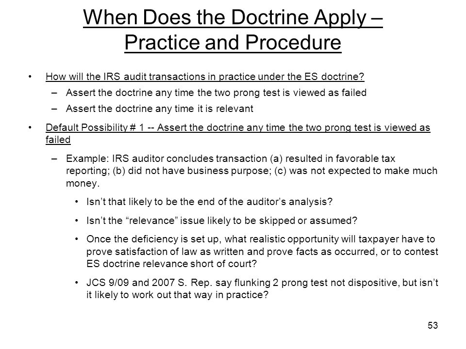 When Does the Doctrine Apply – Practice and Procedure How will the IRS audit transactions in practice under the ES doctrine? –Assert the doctrine any