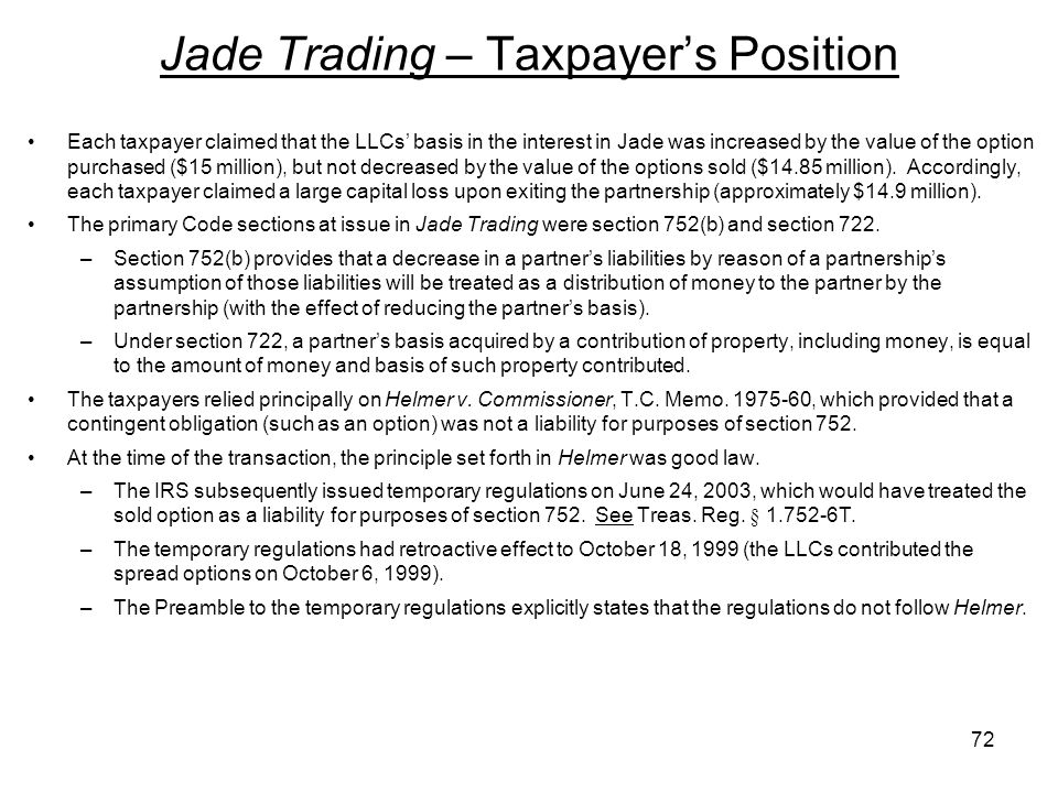 Jade Trading – Taxpayers Position Each taxpayer claimed that the LLCs basis in the interest in Jade was increased by the value of the option purchased ($15 million), but not decreased by the value of the options sold ($14.85 million).