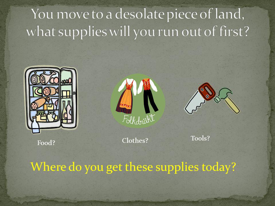 Where do you get these supplies today? Food? Clothes? Tools?