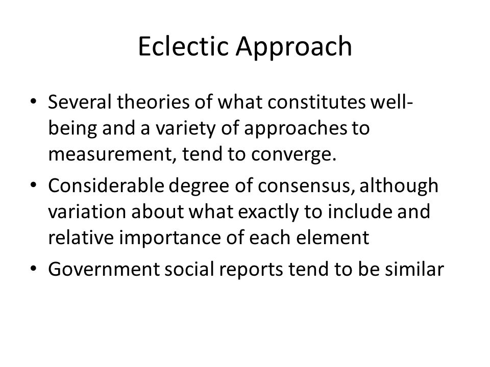 Eclectic Approach Several theories of what constitutes well- being and a variety of approaches to measurement, tend to converge.