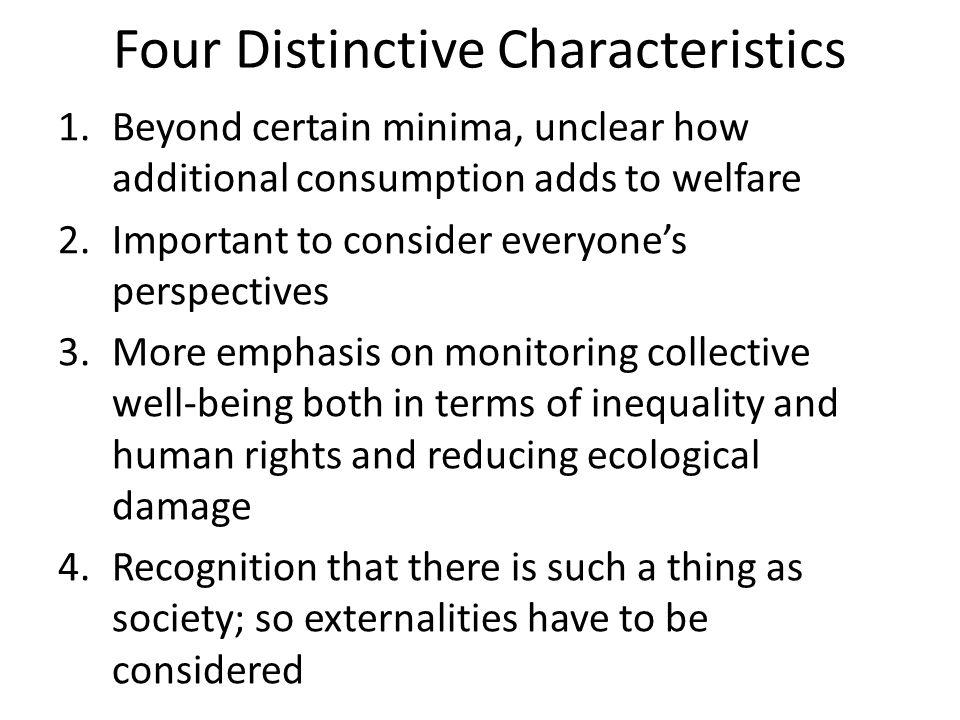 Four Distinctive Characteristics 1.Beyond certain minima, unclear how additional consumption adds to welfare 2.Important to consider everyones perspectives 3.More emphasis on monitoring collective well-being both in terms of inequality and human rights and reducing ecological damage 4.Recognition that there is such a thing as society; so externalities have to be considered