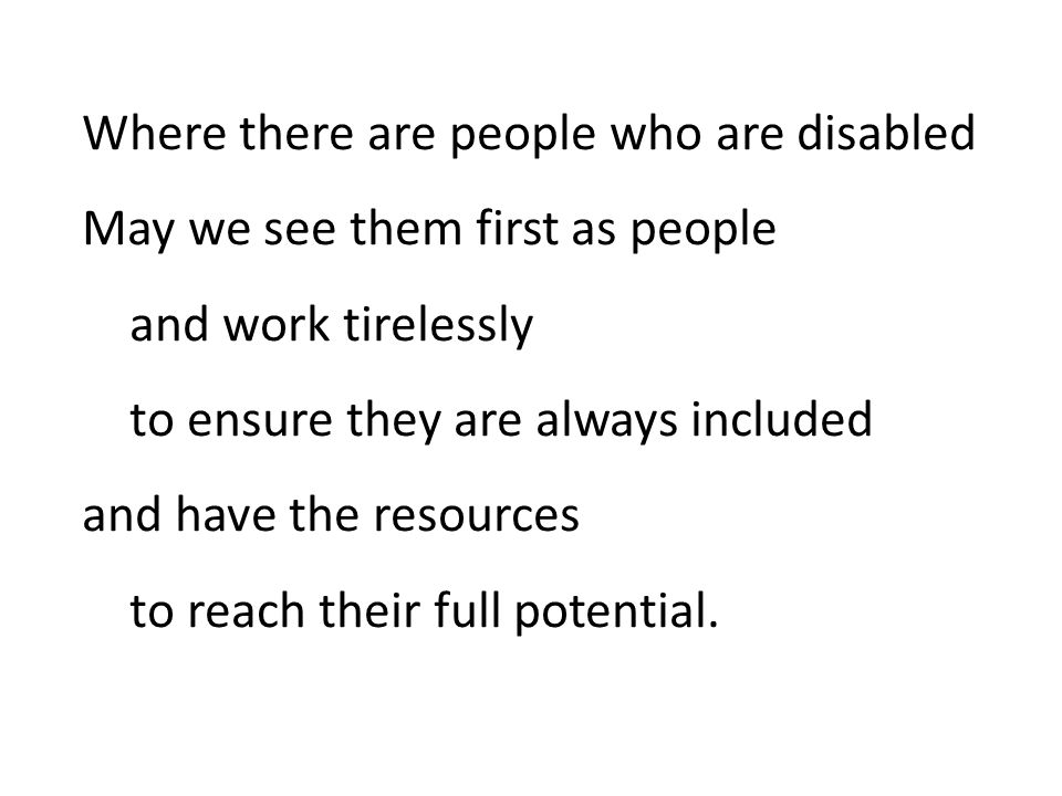 Where there are people who are disabled May we see them first as people and work tirelessly to ensure they are always included and have the resources to reach their full potential.