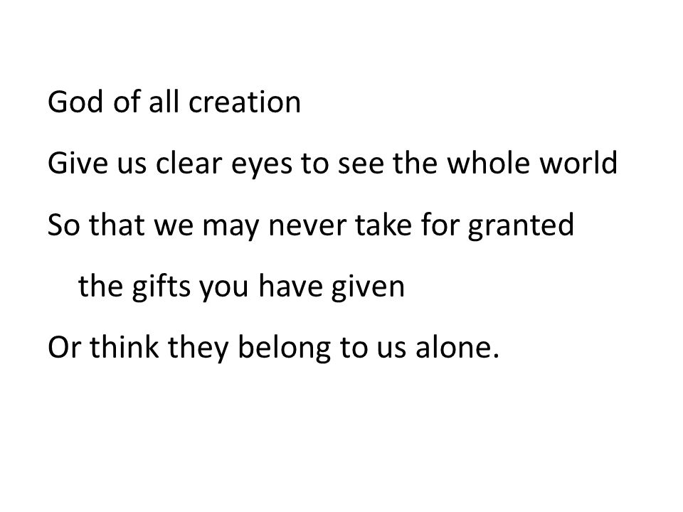 God of all creation Give us clear eyes to see the whole world So that we may never take for granted the gifts you have given Or think they belong to us alone.