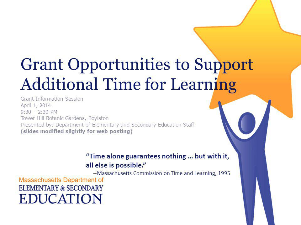 Grant Opportunities to Support Additional Time for Learning Grant Information Session April 1, 2014 9:30 – 2:30 PM Tower Hill Botanic Gardens, Boylsto