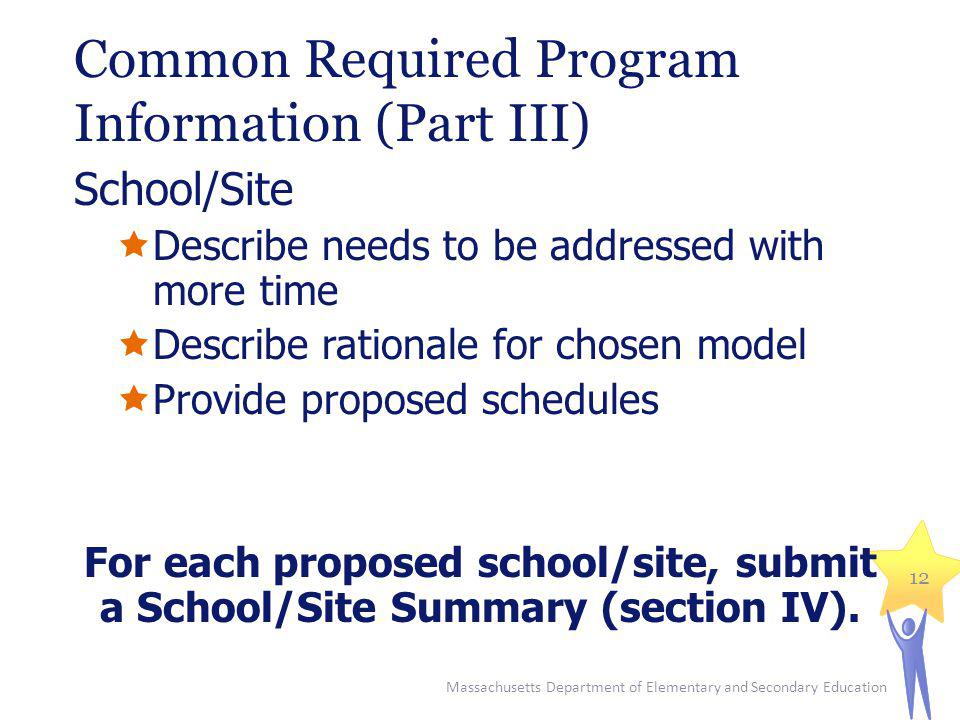 Common Required Program Information (Part III) School/Site Describe needs to be addressed with more time Describe rationale for chosen model Provide proposed schedules For each proposed school/site, submit a School/Site Summary (section IV).