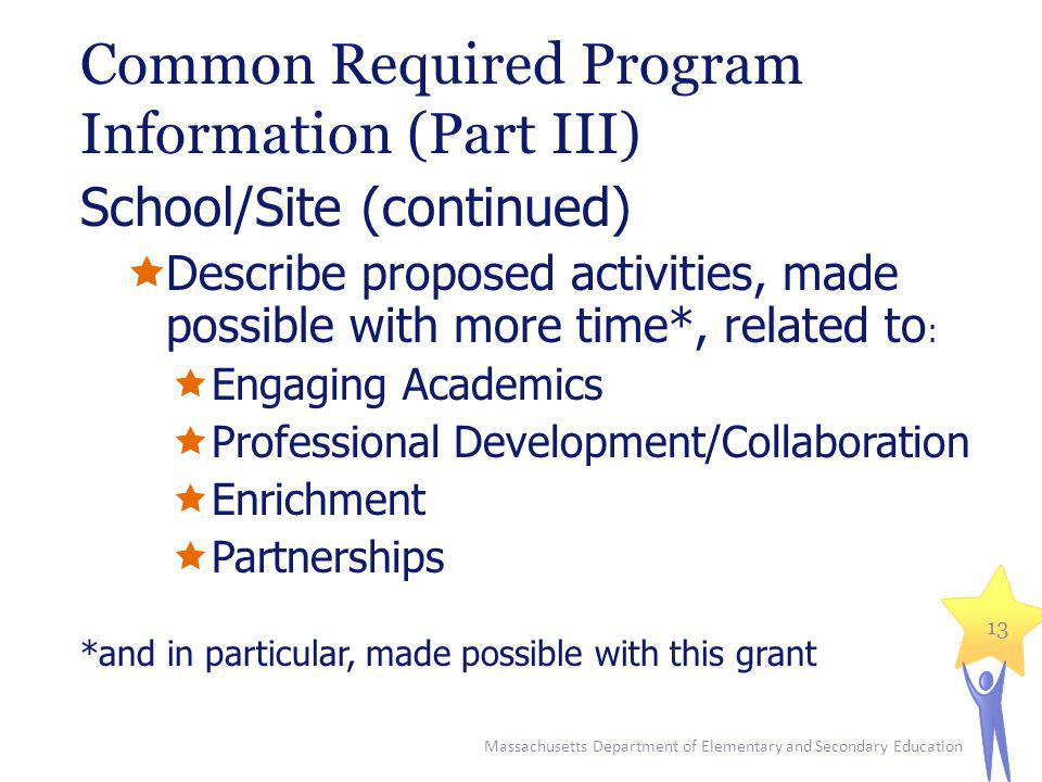 Common Required Program Information (Part III) School/Site (continued) Describe proposed activities, made possible with more time*, related to : Engaging Academics Professional Development/Collaboration Enrichment Partnerships *and in particular, made possible with this grant Massachusetts Department of Elementary and Secondary Education 13