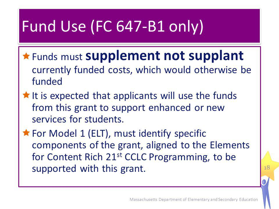 Fund Use (FC 647-B1 only) Funds must supplement not supplant currently funded costs, which would otherwise be funded It is expected that applicants will use the funds from this grant to support enhanced or new services for students.