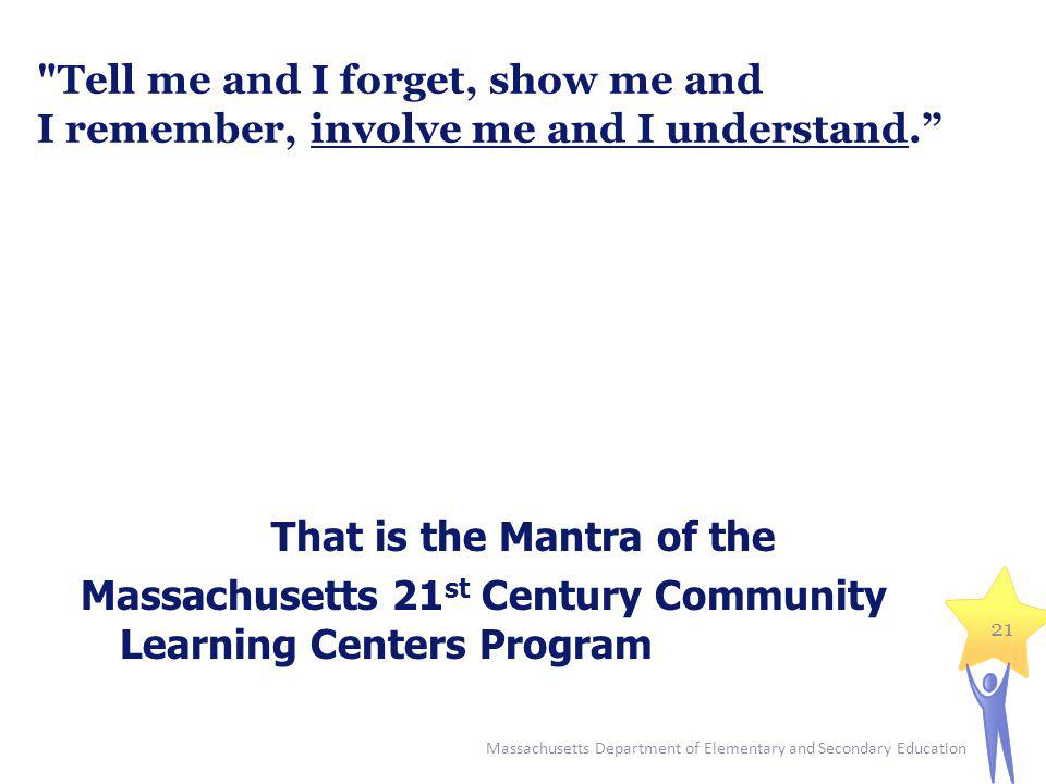 Massachusetts Department of Elementary and Secondary Education 21 Tell me and I forget, show me and I remember, involve me and I understand.