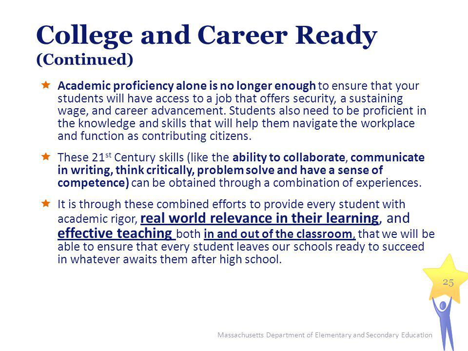 College and Career Ready (Continued) Academic proficiency alone is no longer enough to ensure that your students will have access to a job that offers security, a sustaining wage, and career advancement.