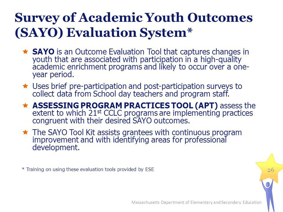 Survey of Academic Youth Outcomes (SAYO) Evaluation System* SAYO is an Outcome Evaluation Tool that captures changes in youth that are associated with participation in a high-quality academic enrichment programs and likely to occur over a one- year period.
