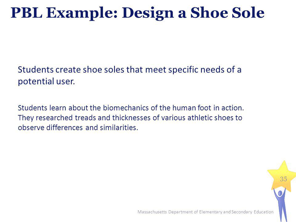 PBL Example: Design a Shoe Sole Massachusetts Department of Elementary and Secondary Education 35 Students create shoe soles that meet specific needs