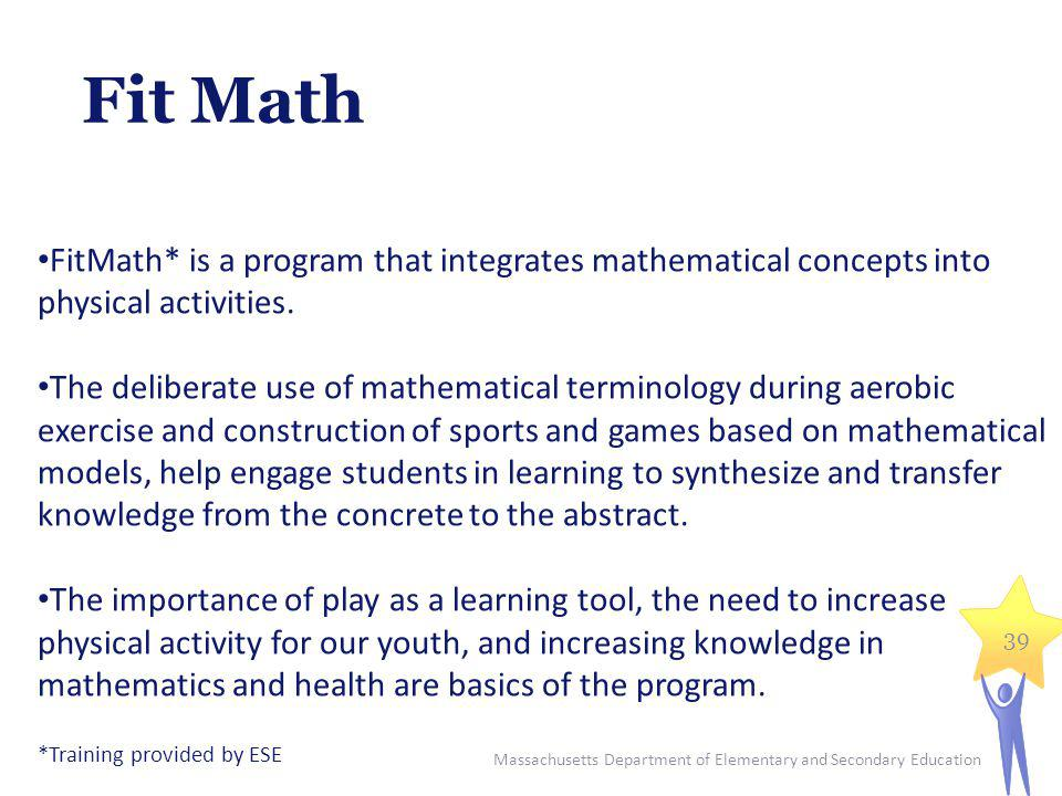 Massachusetts Department of Elementary and Secondary Education 39 FitMath* is a program that integrates mathematical concepts into physical activities