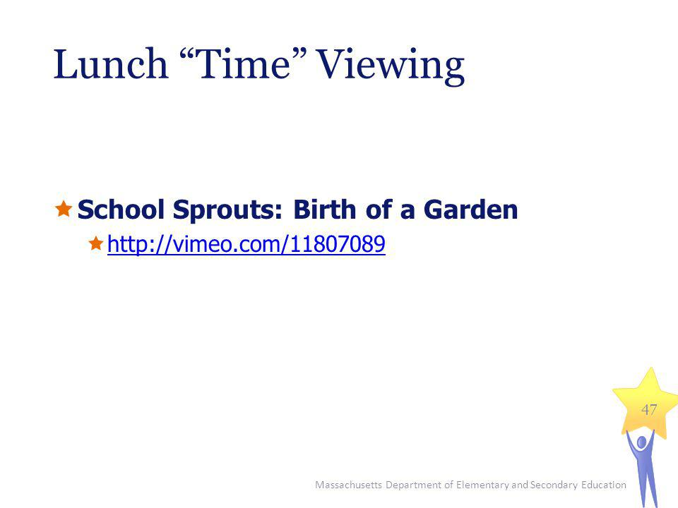 Lunch Time Viewing School Sprouts: Birth of a Garden http://vimeo.com/11807089 Massachusetts Department of Elementary and Secondary Education 47