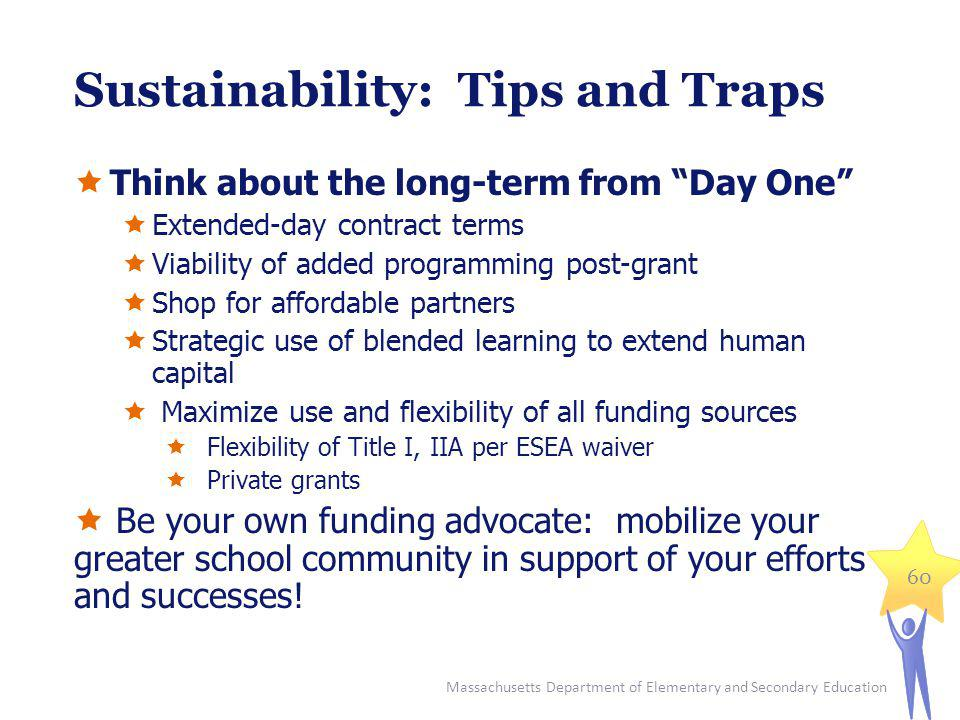 Sustainability: Tips and Traps Think about the long-term from Day One Extended-day contract terms Viability of added programming post-grant Shop for affordable partners Strategic use of blended learning to extend human capital Maximize use and flexibility of all funding sources Flexibility of Title I, IIA per ESEA waiver Private grants Be your own funding advocate: mobilize your greater school community in support of your efforts and successes.