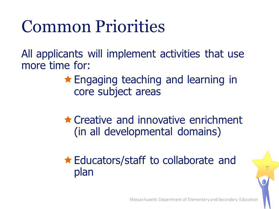 Common Priorities All applicants will implement activities that use more time for: Engaging teaching and learning in core subject areas Creative and innovative enrichment (in all developmental domains) Educators/staff to collaborate and plan Massachusetts Department of Elementary and Secondary Education 7