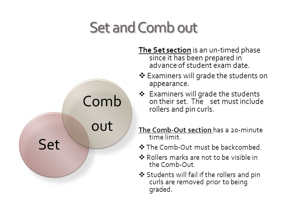 Set and Comb out Set Comb out The Set section is an un-timed phase since it has been prepared in advance of student exam date. Examiners will grade th