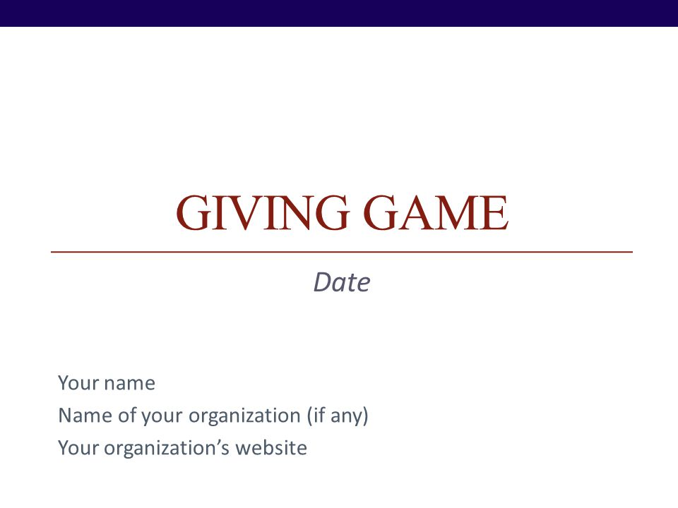 GIVING GAME Date Your name Name of your organization (if any) Your organizations website