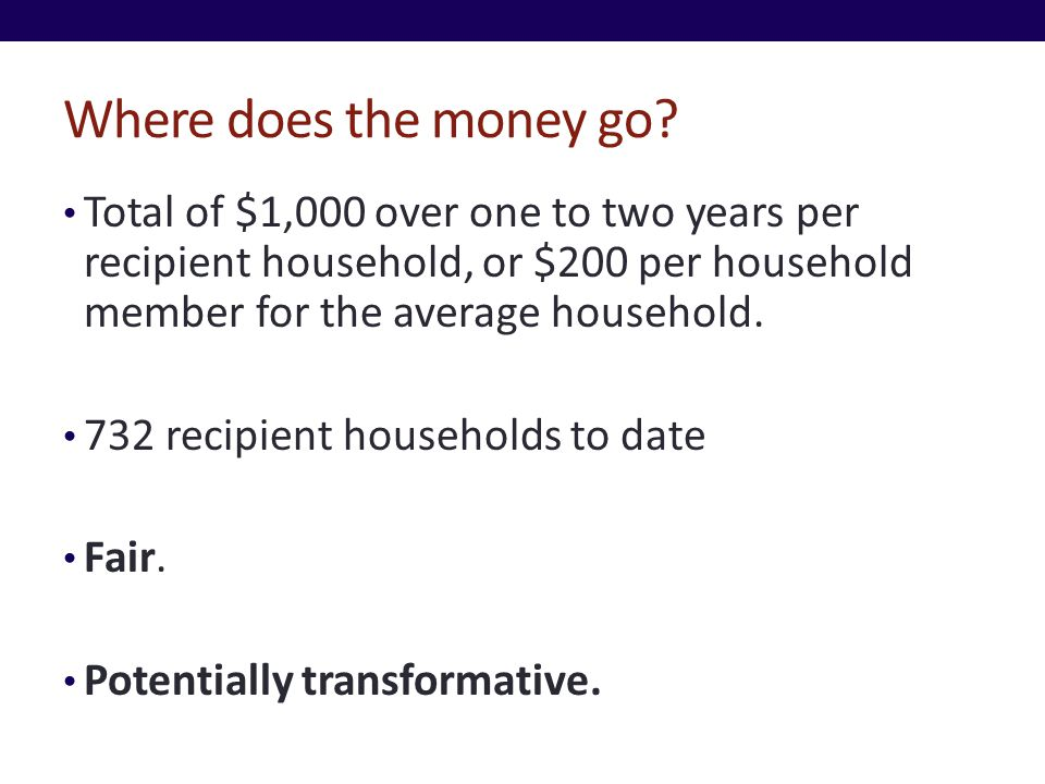 Where does the money go? Total of $1,000 over one to two years per recipient household, or $200 per household member for the average household. 732 re