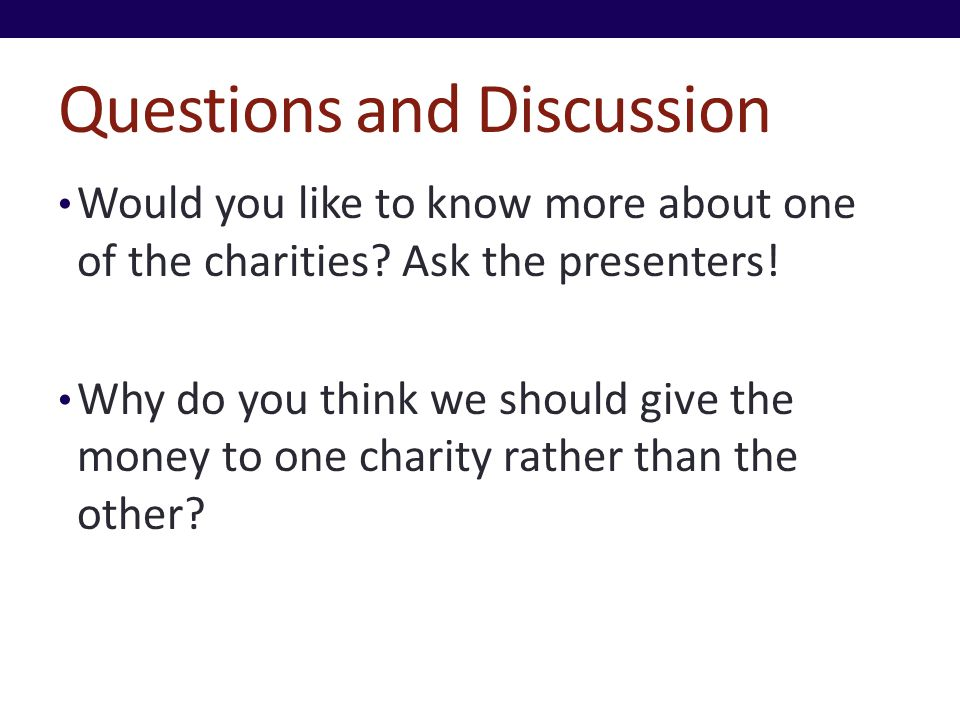 Questions and Discussion Would you like to know more about one of the charities? Ask the presenters! Why do you think we should give the money to one