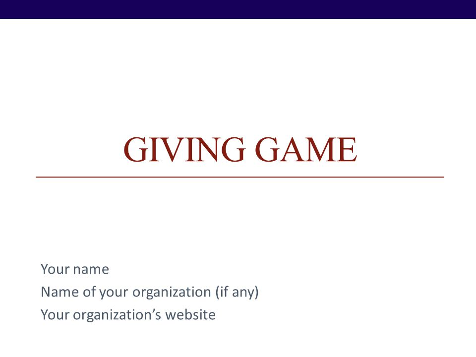 GIVING GAME Your name Name of your organization (if any) Your organizations website