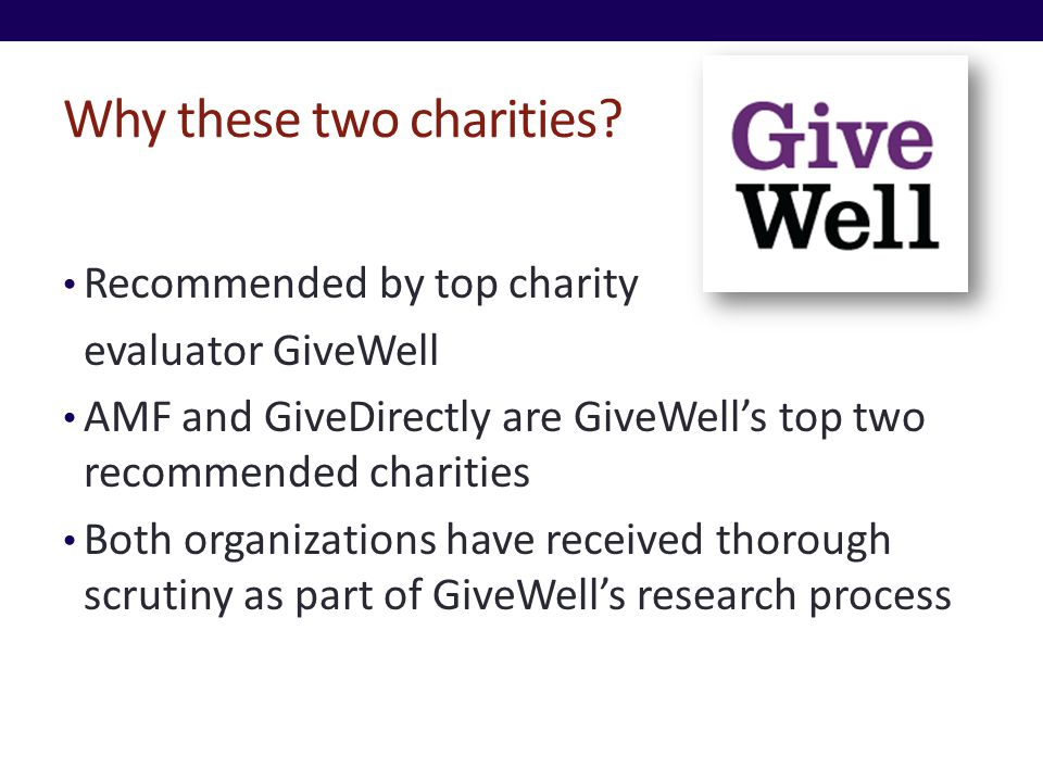 Why these two charities? Recommended by top charity evaluator GiveWell AMF and GiveDirectly are GiveWells top two recommended charities Both organizat