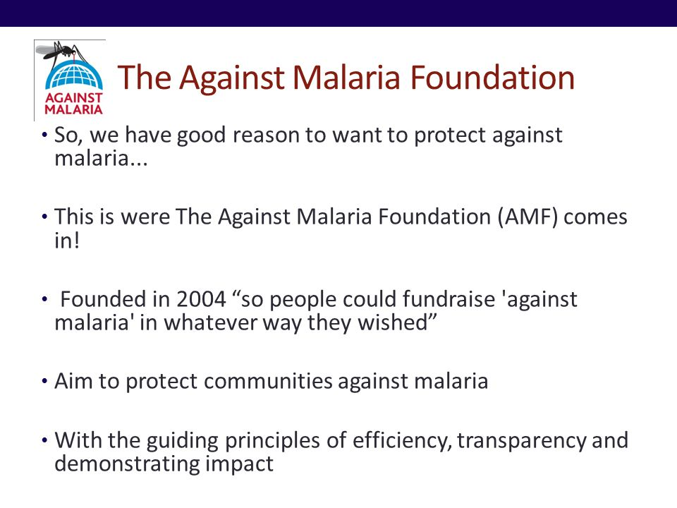 The Against Malaria Foundation So, we have good reason to want to protect against malaria... This is were The Against Malaria Foundation (AMF) comes i