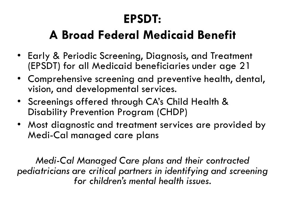 EPSDT: A Broad Federal Medicaid Benefit Early & Periodic Screening, Diagnosis, and Treatment (EPSDT) for all Medicaid beneficiaries under age 21 Comprehensive screening and preventive health, dental, vision, and developmental services.
