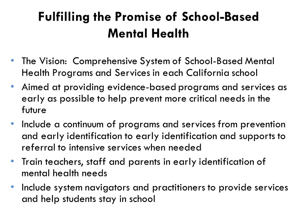 Fulfilling the Promise of School-Based Mental Health The Vision: Comprehensive System of School-Based Mental Health Programs and Services in each California school Aimed at providing evidence-based programs and services as early as possible to help prevent more critical needs in the future Include a continuum of programs and services from prevention and early identification to early identification and supports to referral to intensive services when needed Train teachers, staff and parents in early identification of mental health needs Include system navigators and practitioners to provide services and help students stay in school