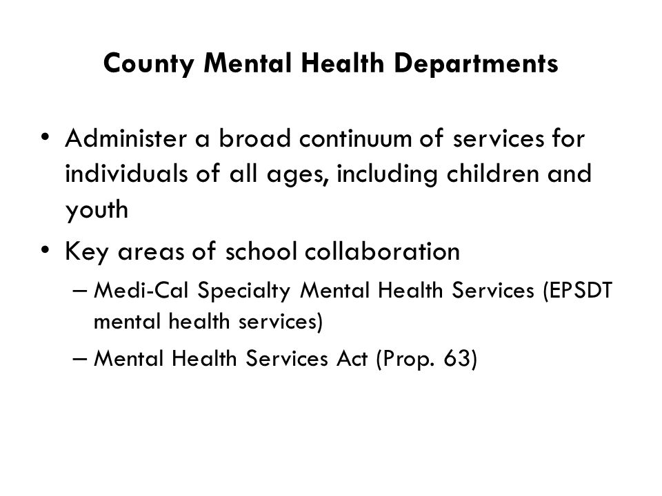 County Mental Health Departments Administer a broad continuum of services for individuals of all ages, including children and youth Key areas of school collaboration – Medi-Cal Specialty Mental Health Services (EPSDT mental health services) – Mental Health Services Act (Prop.