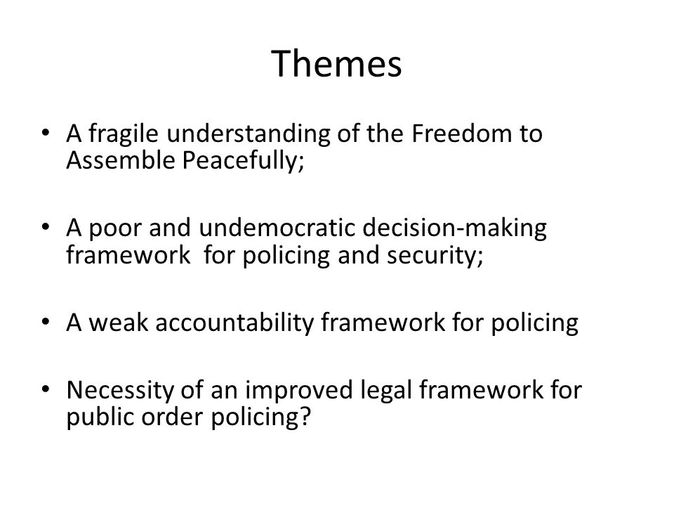 Themes A fragile understanding of the Freedom to Assemble Peacefully; A poor and undemocratic decision-making framework for policing and security; A weak accountability framework for policing Necessity of an improved legal framework for public order policing