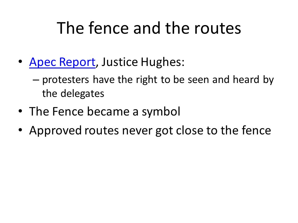 The fence and the routes Apec Report, Justice Hughes: Apec Report – protesters have the right to be seen and heard by the delegates The Fence became a symbol Approved routes never got close to the fence