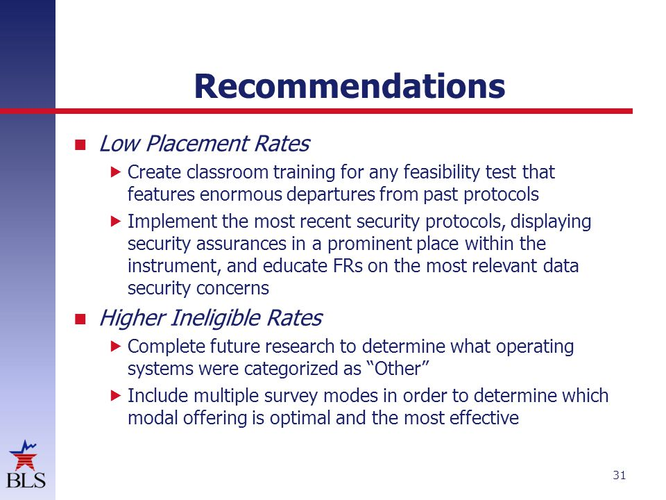 Recommendations Low Placement Rates Create classroom training for any feasibility test that features enormous departures from past protocols Implement the most recent security protocols, displaying security assurances in a prominent place within the instrument, and educate FRs on the most relevant data security concerns Higher Ineligible Rates Complete future research to determine what operating systems were categorized as Other Include multiple survey modes in order to determine which modal offering is optimal and the most effective 31