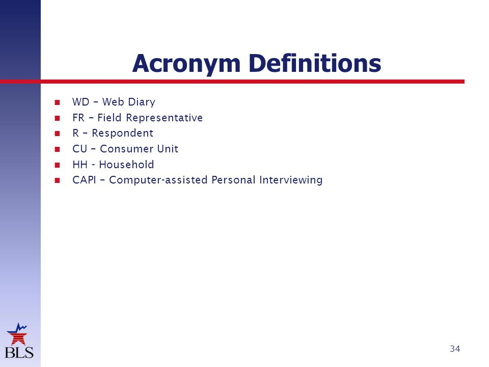 Acronym Definitions WD – Web Diary FR – Field Representative R – Respondent CU – Consumer Unit HH - Household CAPI – Computer-assisted Personal Interviewing 34