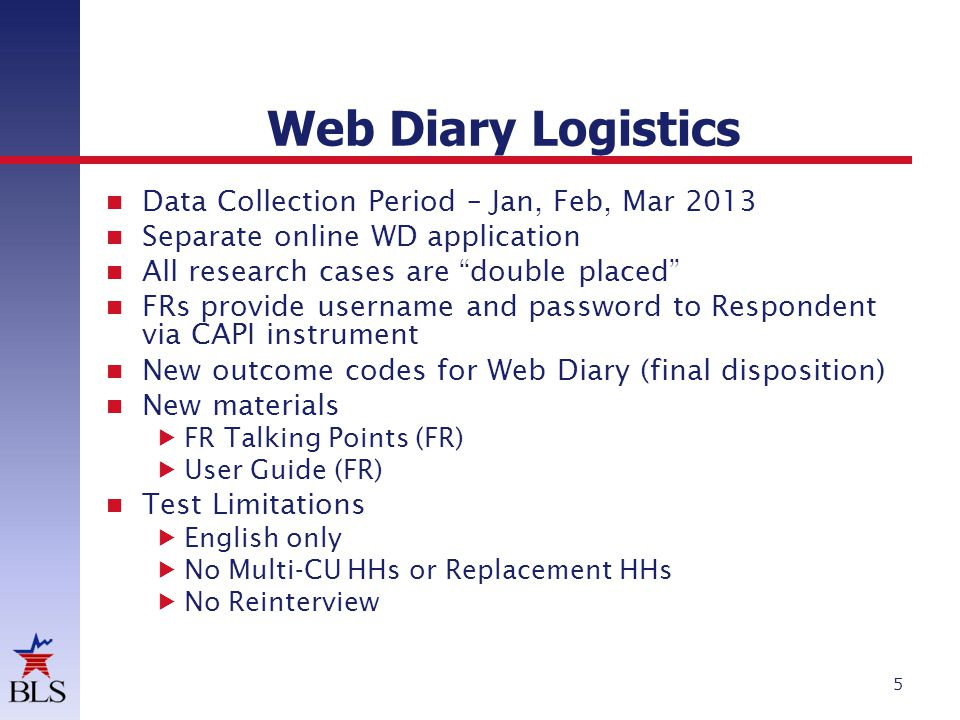Web Diary Logistics 5 Data Collection Period – Jan, Feb, Mar 2013 Separate online WD application All research cases are double placed FRs provide username and password to Respondent via CAPI instrument New outcome codes for Web Diary (final disposition) New materials FR Talking Points (FR) User Guide (FR) Test Limitations English only No Multi-CU HHs or Replacement HHs No Reinterview
