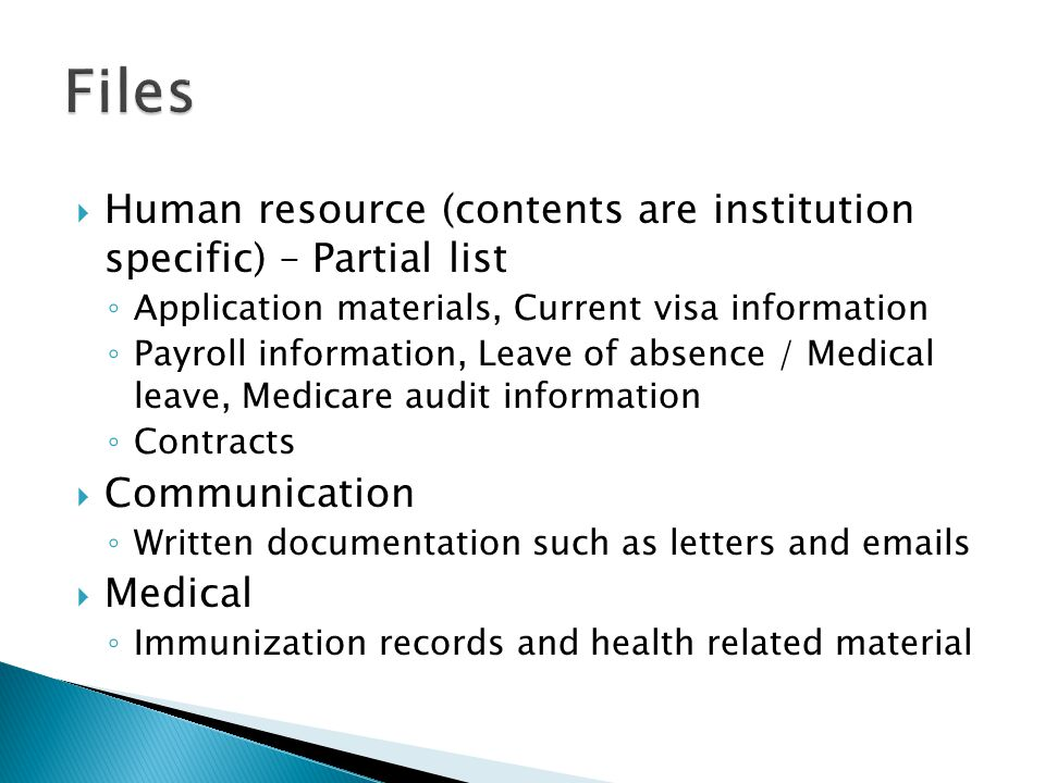 Human resource (contents are institution specific) – Partial list Application materials, Current visa information Payroll information, Leave of absence / Medical leave, Medicare audit information Contracts Communication Written documentation such as letters and emails Medical Immunization records and health related material