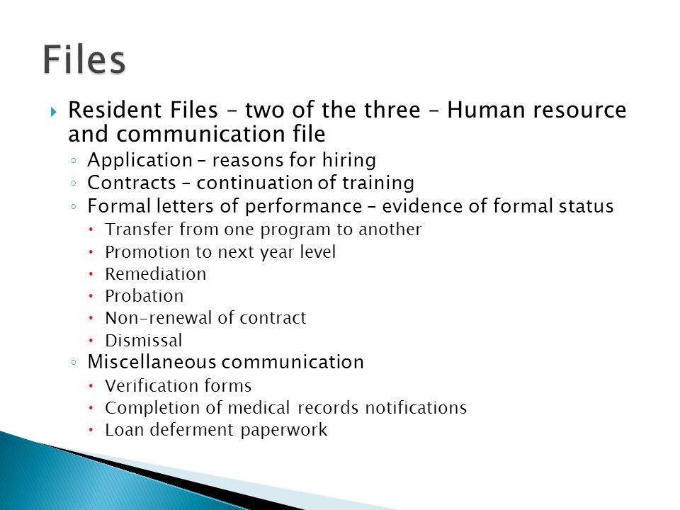 Resident Files – two of the three – Human resource and communication file Application – reasons for hiring Contracts – continuation of training Formal letters of performance – evidence of formal status Transfer from one program to another Promotion to next year level Remediation Probation Non-renewal of contract Dismissal Miscellaneous communication Verification forms Completion of medical records notifications Loan deferment paperwork