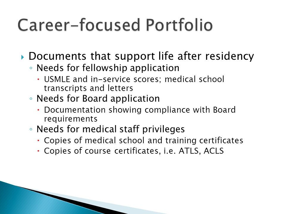 Documents that support life after residency Needs for fellowship application USMLE and in-service scores; medical school transcripts and letters Needs for Board application Documentation showing compliance with Board requirements Needs for medical staff privileges Copies of medical school and training certificates Copies of course certificates, i.e.