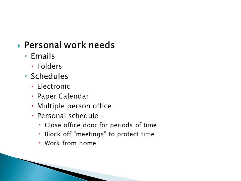 Personal work needs Emails Folders Schedules Electronic Paper Calendar Multiple person office Personal schedule – Close office door for periods of time Block off meetings to protect time Work from home
