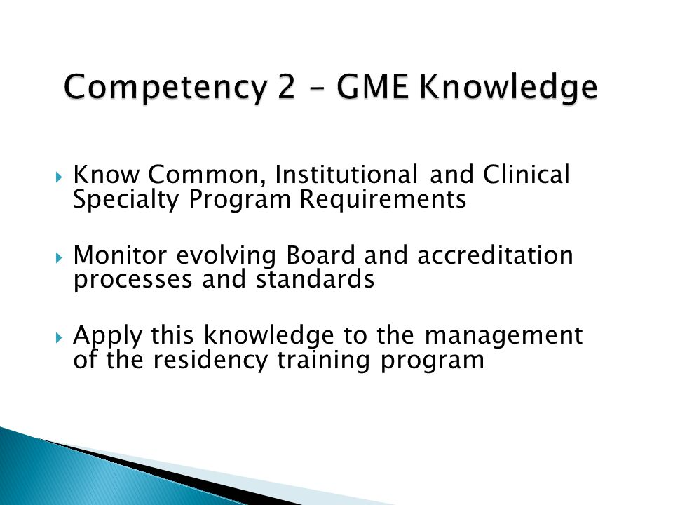 Know Common, Institutional and Clinical Specialty Program Requirements Monitor evolving Board and accreditation processes and standards Apply this knowledge to the management of the residency training program