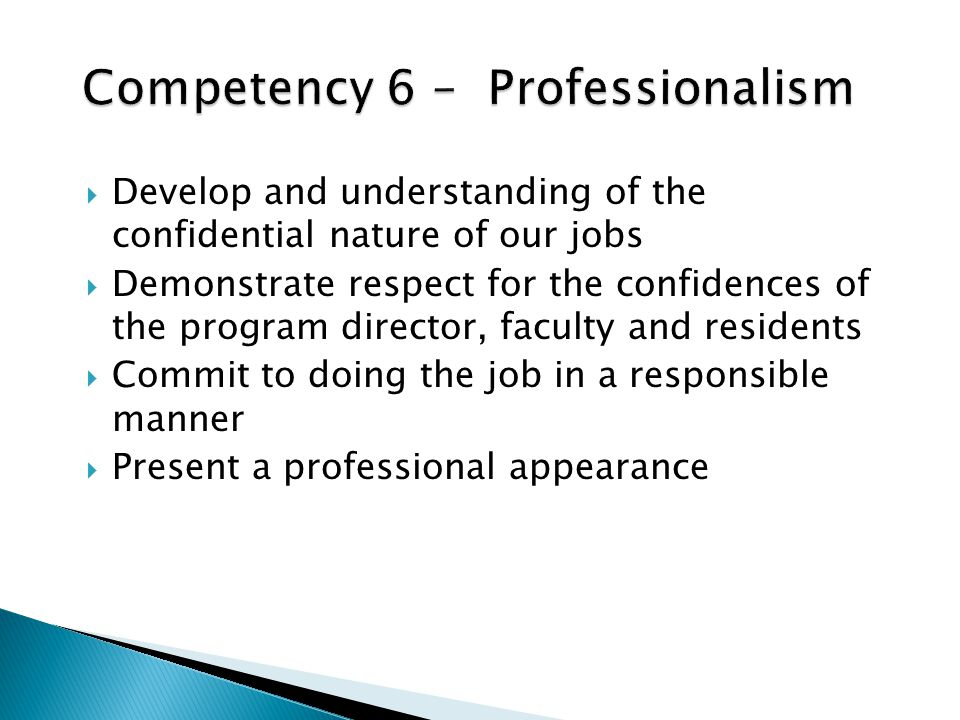 Develop and understanding of the confidential nature of our jobs Demonstrate respect for the confidences of the program director, faculty and residents Commit to doing the job in a responsible manner Present a professional appearance