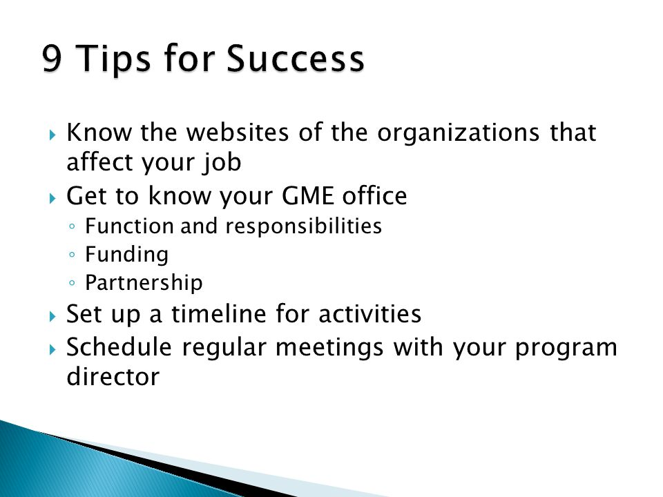 Know the websites of the organizations that affect your job Get to know your GME office Function and responsibilities Funding Partnership Set up a timeline for activities Schedule regular meetings with your program director