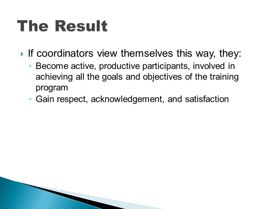 If coordinators view themselves this way, they: Become active, productive participants, involved in achieving all the goals and objectives of the training program Gain respect, acknowledgement, and satisfaction