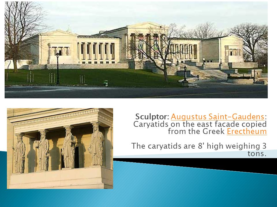 Sculptor: Augustus Saint-Gaudens: Caryatids on the east facade copied from the Greek Erectheum The caryatids are 8 high weighing 3 tons.Augustus Saint-GaudensErectheum