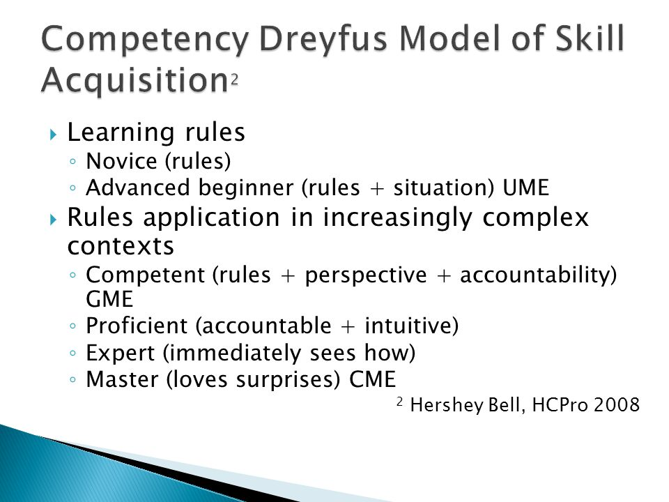 Learning rules Novice (rules) Advanced beginner (rules + situation) UME Rules application in increasingly complex contexts Competent (rules + perspective + accountability) GME Proficient (accountable + intuitive) Expert (immediately sees how) Master (loves surprises) CME 2 Hershey Bell, HCPro 2008